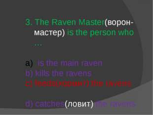 3. The Raven Master(ворон-мастер) is the person who … is the main raven b) ki