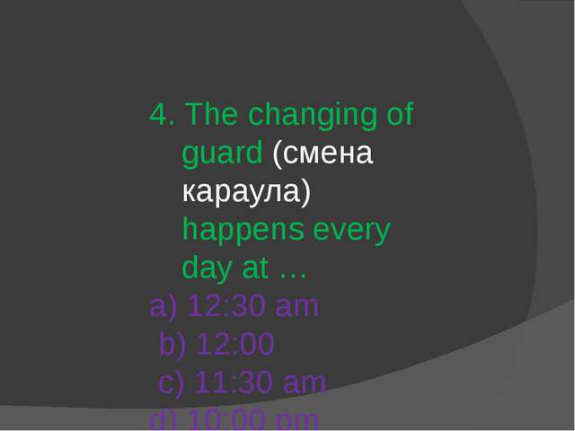 4. The changing of guard (смена караула) happens every day at … a) 12:30 am b...