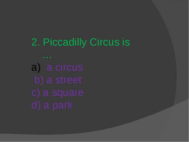 2. Piccadilly Circus is … a circus b) a street c) a square d) a park