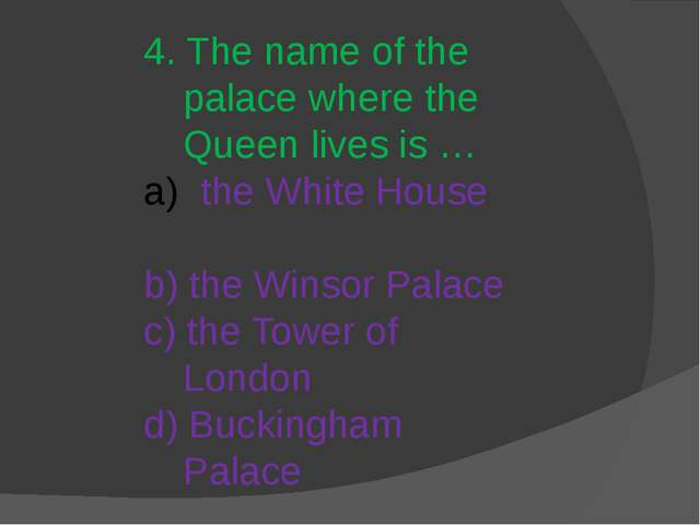 4. The name of the palace where the Queen lives is … the White House b) the W...