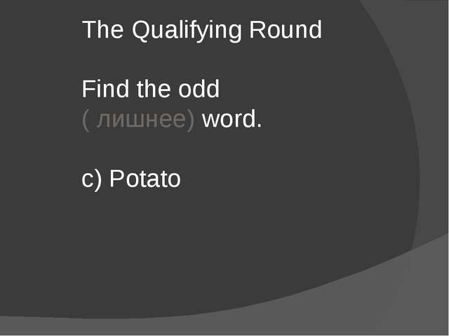 The Qualifying Round Find the odd ( лишнее) word. c) Potato