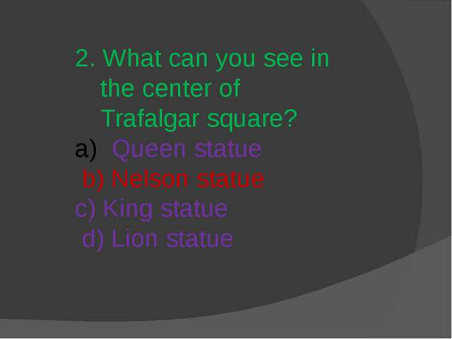 2. What can you see in the center of Trafalgar square? Queen statue b) Nelson...