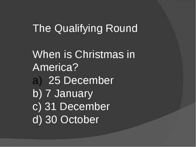 The Qualifying Round When is Christmas in America? 25 December b) 7 January c...