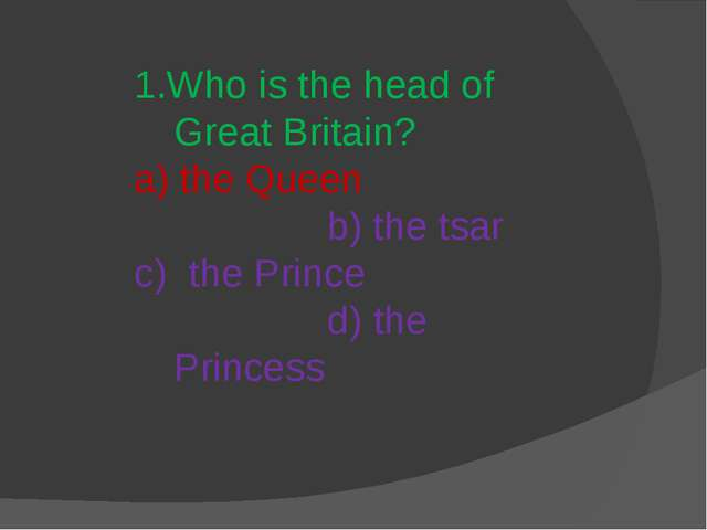 1.Who is the head of Great Britain? a) the Queen b) the tsar c) the Prince d)...