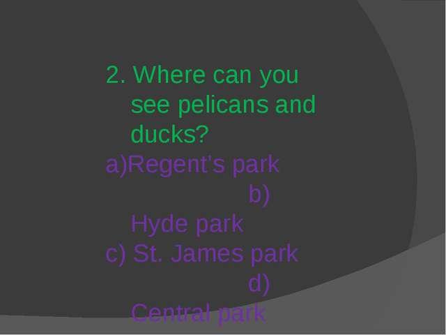 2. Where can you see pelicans and ducks? a)Regent's park b) Hyde park c) St....