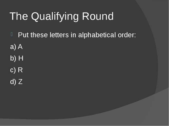 The Qualifying Round Put these letters in alphabetical order: a) A b) H c) R...