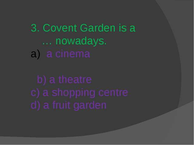 3. Covent Garden is a … nowadays. a cinema b) a theatre c) a shopping centre...