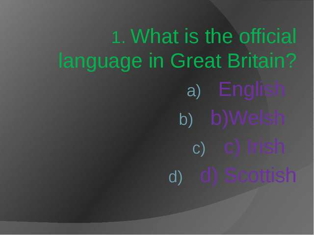 1. What is the official language in Great Britain? English b)Welsh c) Irish d...