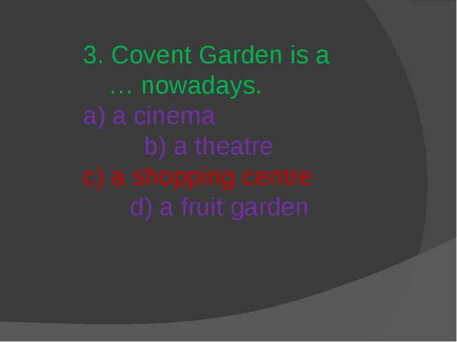 3. Covent Garden is a … nowadays. a) a cinema b) a theatre c) a shopping cent...
