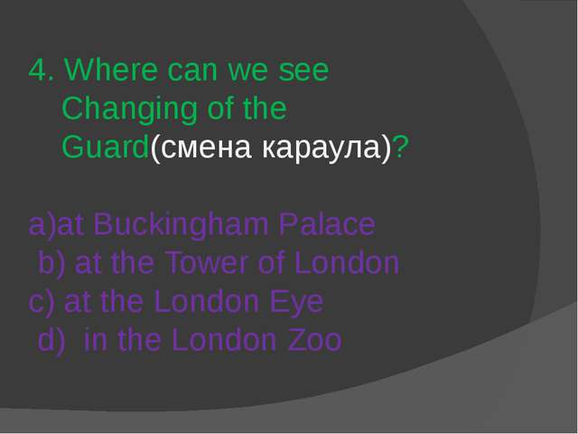 4. Where can we see Changing of the Guard(смена караула)? a)at Buckingham Pal...