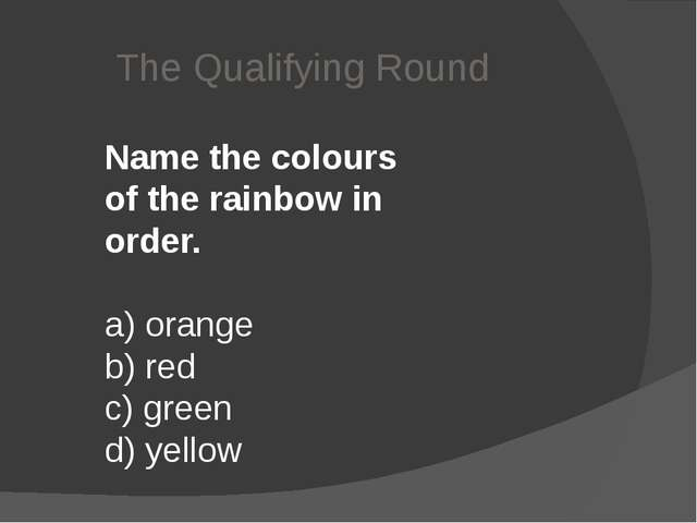 The Qualifying Round Name the colours of the rainbow in order. a) orange  b)...