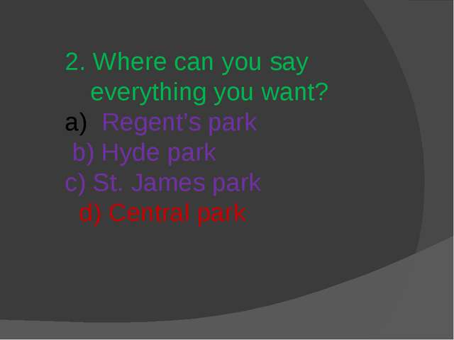 2. Where can you say everything you want? Regent's park b) Hyde park c) St. J...