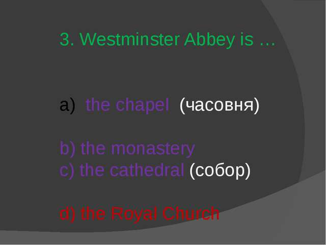 3. Westminster Abbey is … the chapel (часовня) b) the monastery c) the cathed...