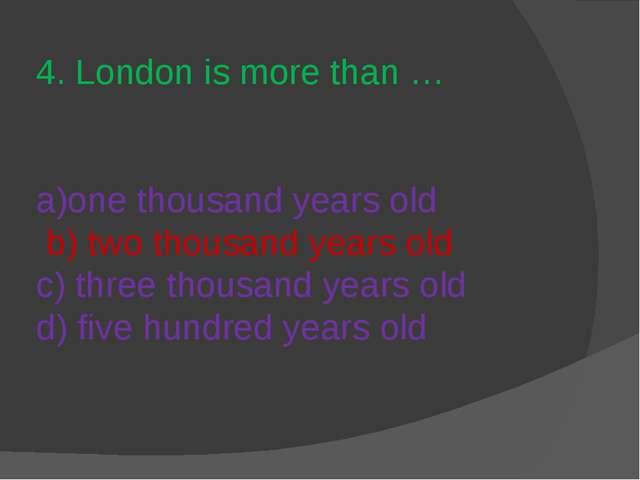 4. London is more than … a)one thousand years old b) two thousand years old c...