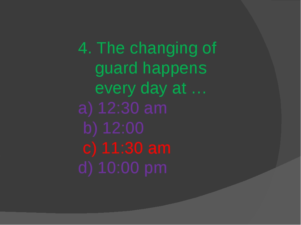 4. The changing of guard happens every day at … a) 12:30 am b) 12:00 c) 11:30...