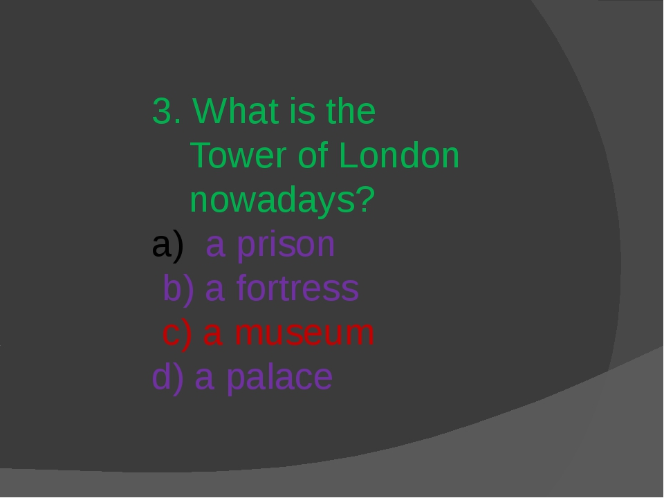 3. What is the Tower of London nowadays? a prison b) a fortress c) a museum d...