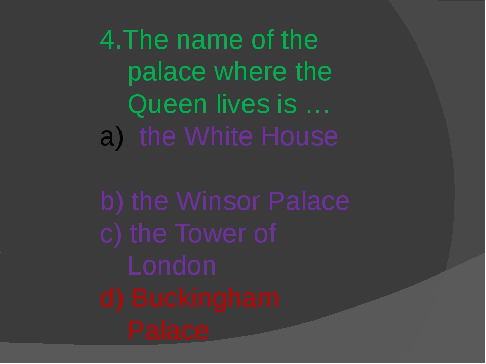 4.The name of the palace where the Queen lives is … the White House b) the Wi...