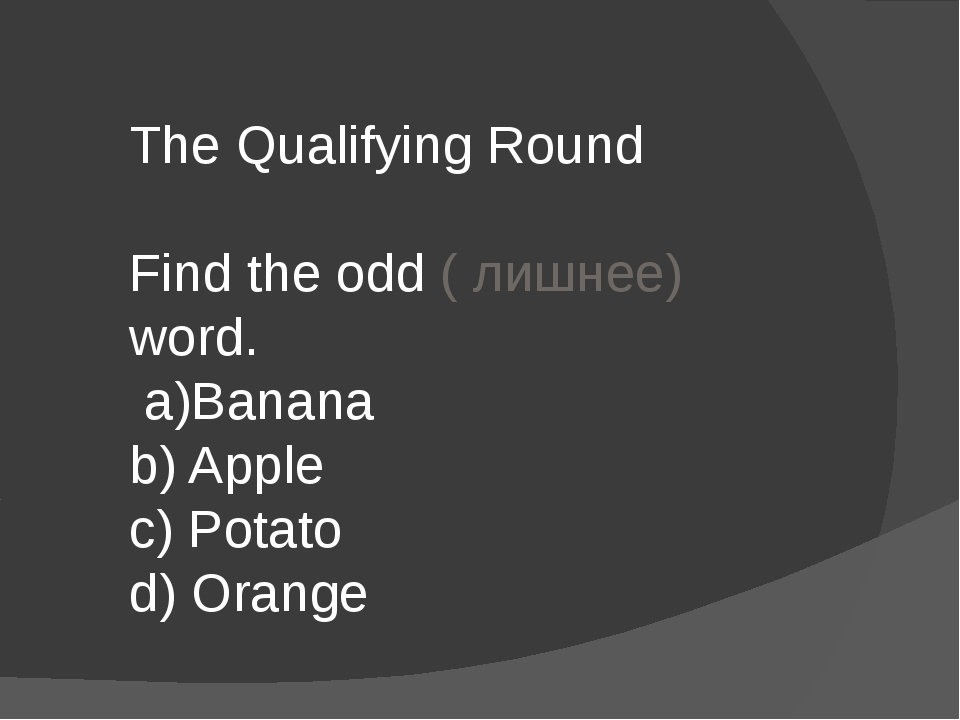 The Qualifying Round Find the odd ( лишнее) word. a)Banana b) Apple c) Potato...