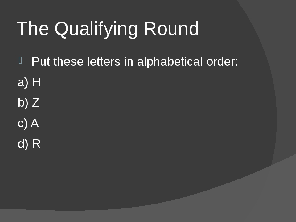 The Qualifying Round Put these letters in alphabetical order: a) H b) Z c) A...