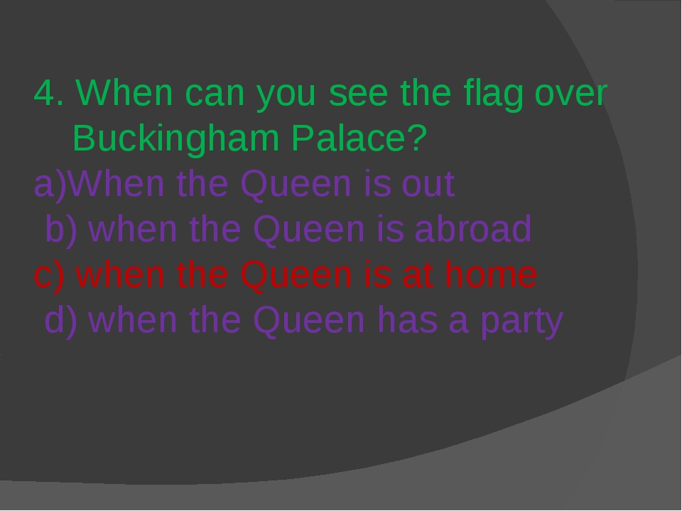 4. When can you see the flag over Buckingham Palace? a)When the Queen is out...