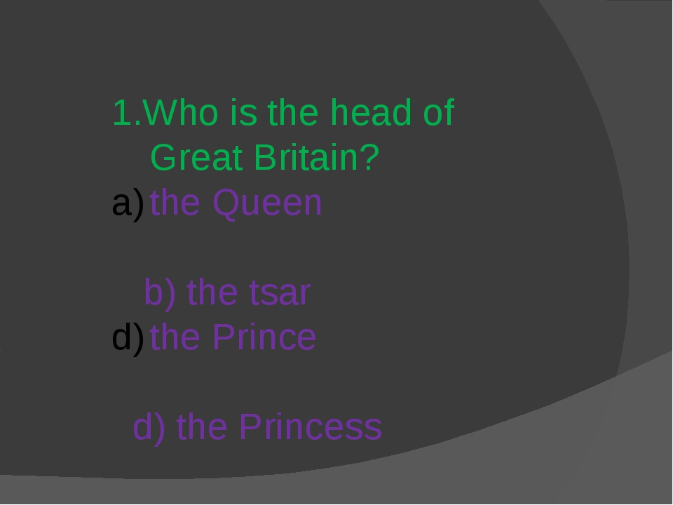 1.Who is the head of Great Britain? the Queen b) the tsar the Prince d) the...