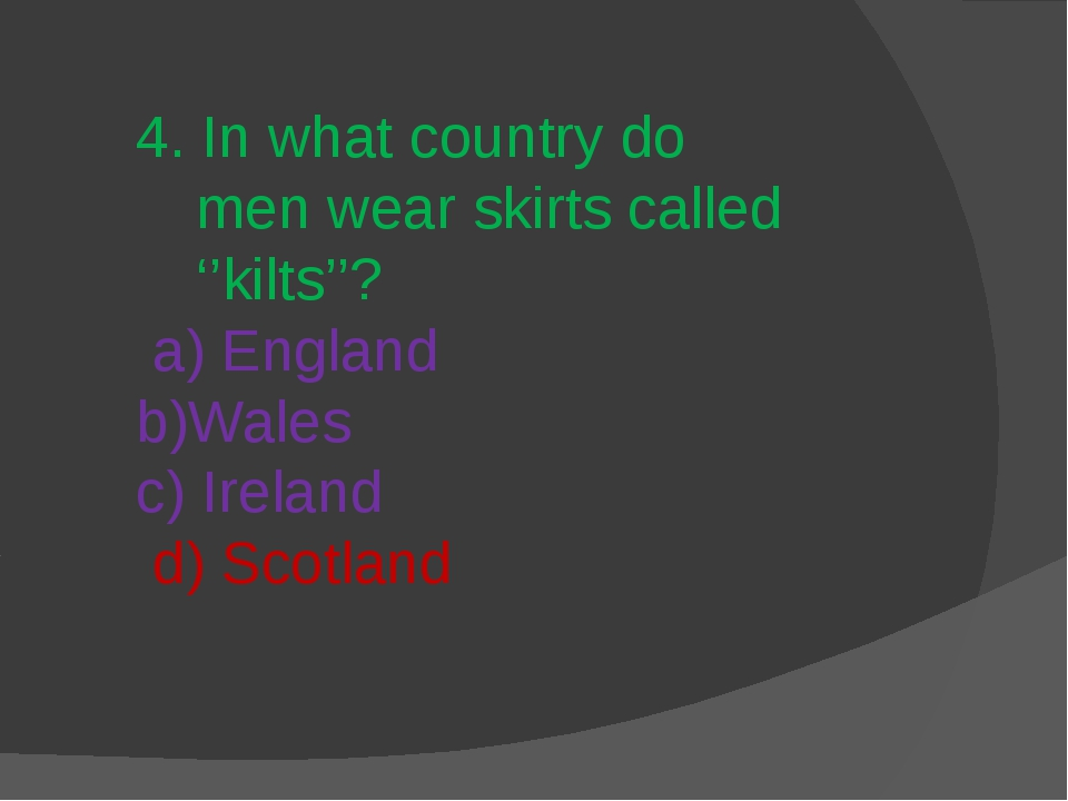 4. In what country do men wear skirts called ''kilts''? a) England b)Wales c)...
