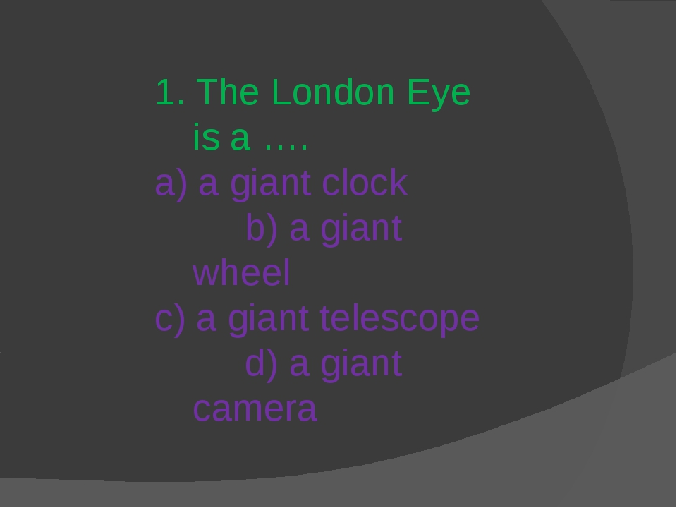 1. The London Eye is a …. a) a giant clock b) a giant wheel c) a giant telesc...