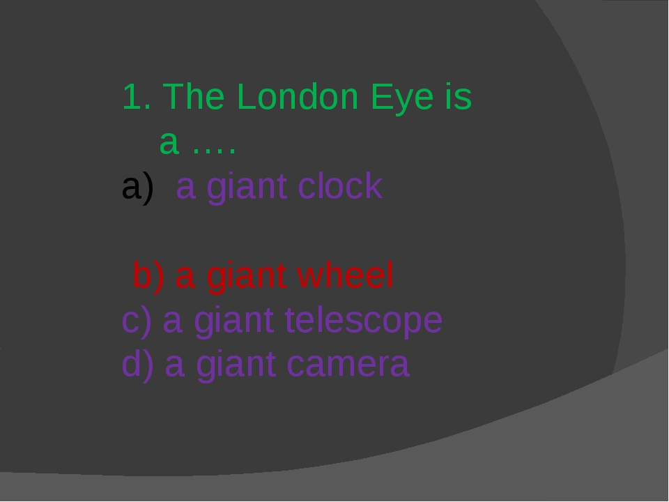 1. The London Eye is a …. a giant clock b) a giant wheel c) a giant telescope...