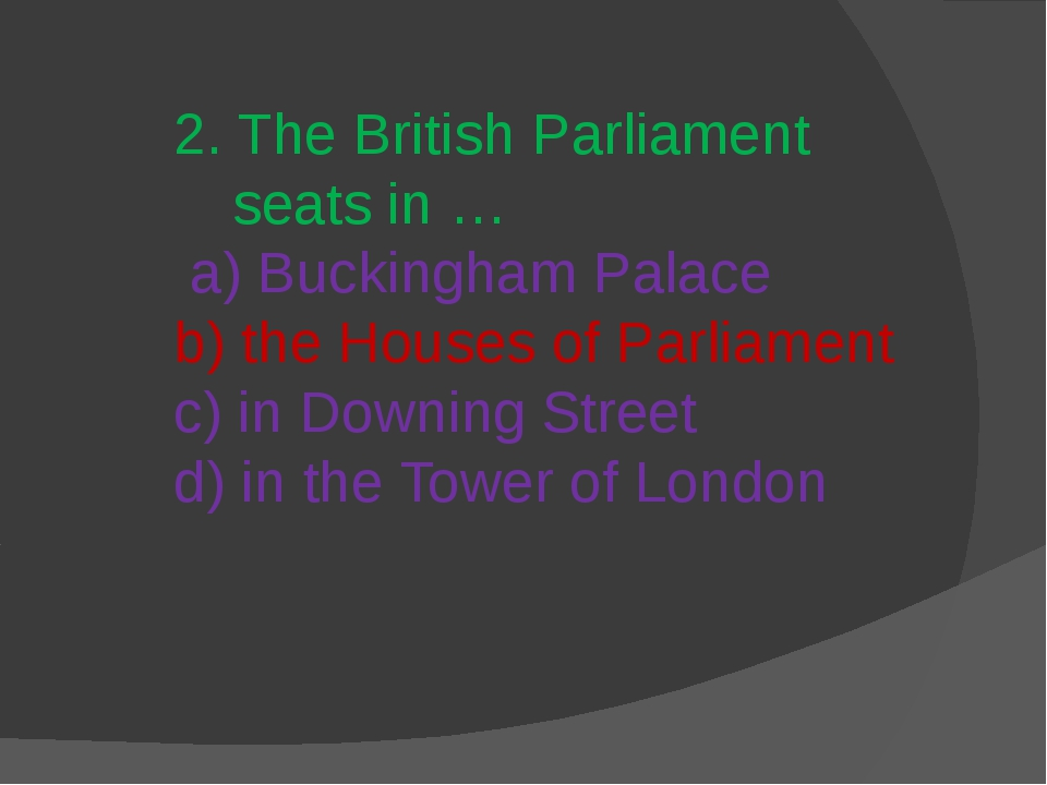 2. The British Parliament seats in … a) Buckingham Palace b) the Houses of Pa...