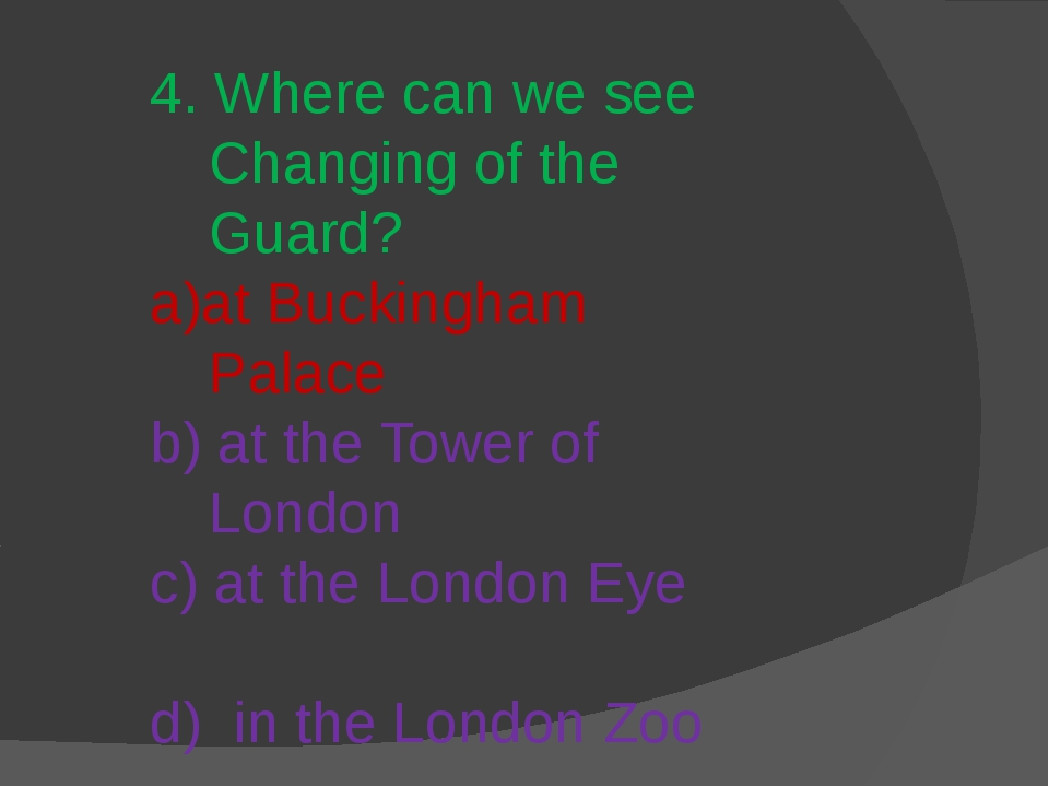 4. Where can we see Changing of the Guard? a)at Buckingham Palace b) at the T...
