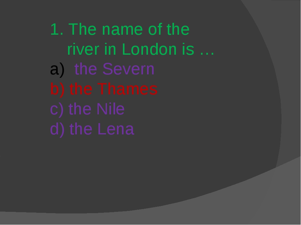 1. The name of the river in London is … the Severn b) the Thames c) the Nile...
