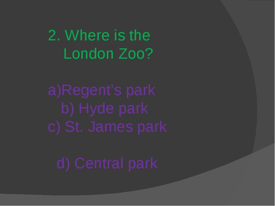 2. Where is the London Zoo? a)Regent's park b) Hyde park c) St. James park d)...