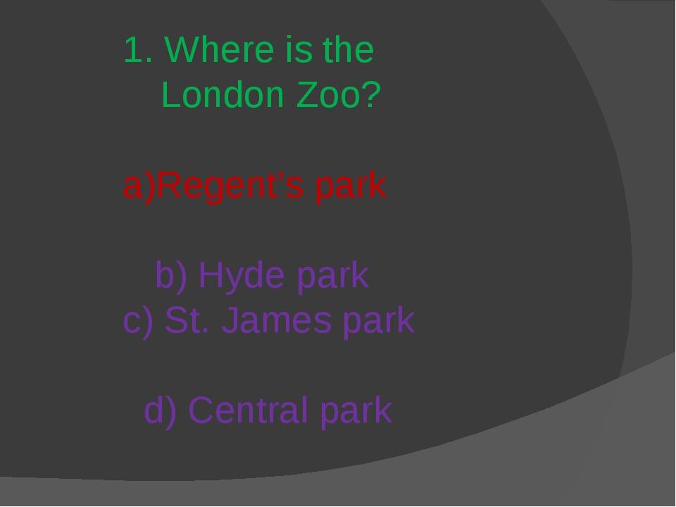 1. Where is the London Zoo? a)Regent's park b) Hyde park c) St. James park d)...