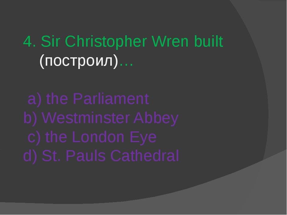 4. Sir Christopher Wren built (построил)… a) the Parliament b) Westminster Ab...