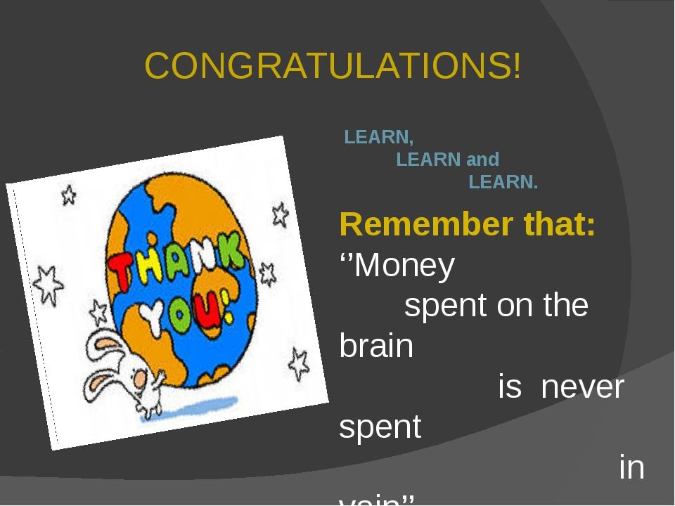 CONGRATULATIONS! LEARN, LEARN and LEARN. Remember that: ''Money spent on the...