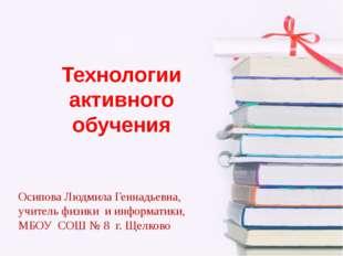 Технологии активного обучения Осипова Людмила Геннадьевна, учитель физики и и