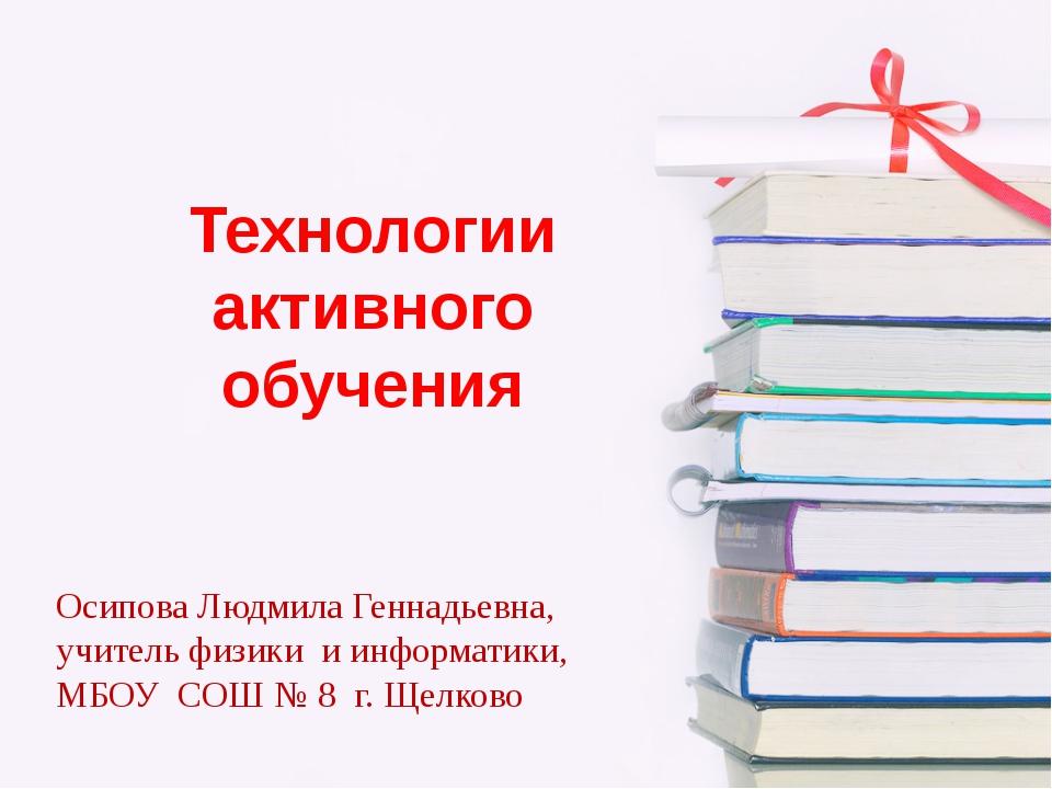 Технологии активного обучения Осипова Людмила Геннадьевна, учитель физики и и...