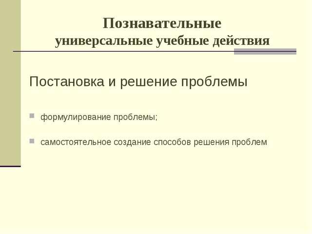 Познавательные универсальные учебные действия Постановка и решение проблемы ф...