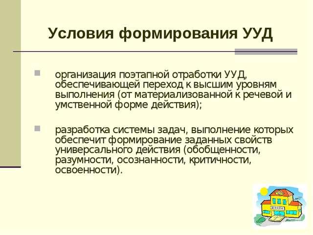 Условия формирования УУД организация поэтапной отработки УУД, обеспечивающей...