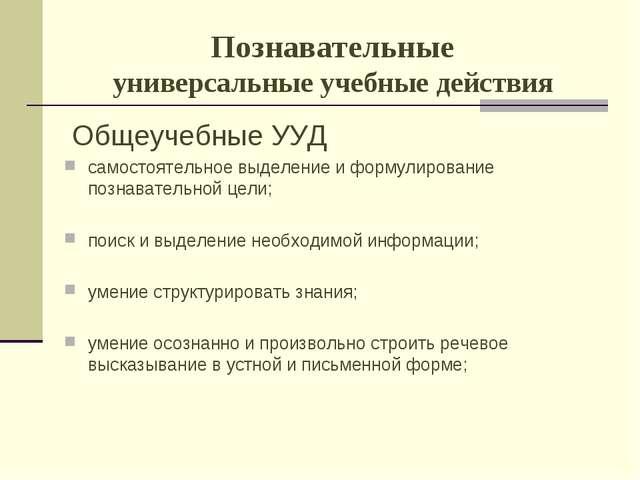 Познавательные универсальные учебные действия Общеучебные УУД самостоятельное...