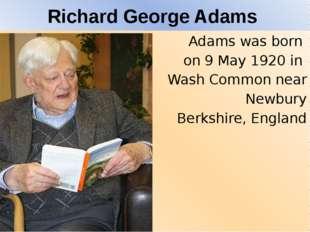 Richard George Adams Adams was born on 9 May 1920 in Wash Commonnear Newb