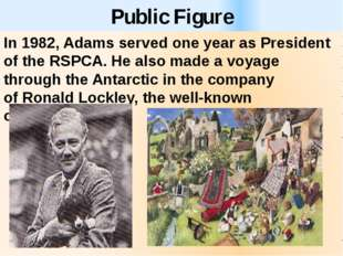 Public Figure In 1982, Adams served one year as President of the RSPCA. He al