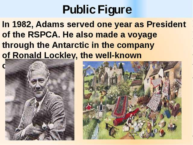 Public Figure In 1982, Adams served one year as President of the RSPCA. He al...