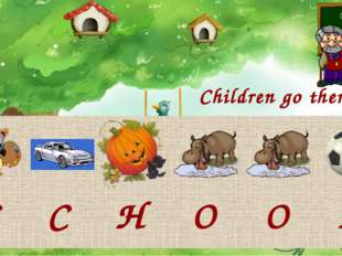 Children go there. S C H O O L