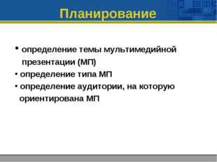 Планирование определение темы мультимедийной презентации (МП) определение тип