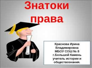 Знатоки права Краснова Ирина Владимировна МБОУ СОШ № 8 г.Большой Камень учите