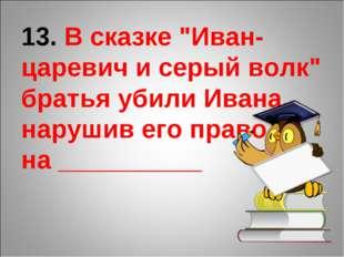 """13. В сказке """"Иван-царевич и серый волк"""" братья убили Ивана, нарушив его прав"""