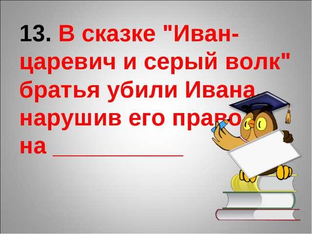 """13. В сказке """"Иван-царевич и серый волк"""" братья убили Ивана, нарушив его прав..."""