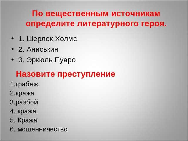 1. Шерлок Холмс 2. Аниськин 3. Эркюль Пуаро По вещественным источникам опреде...