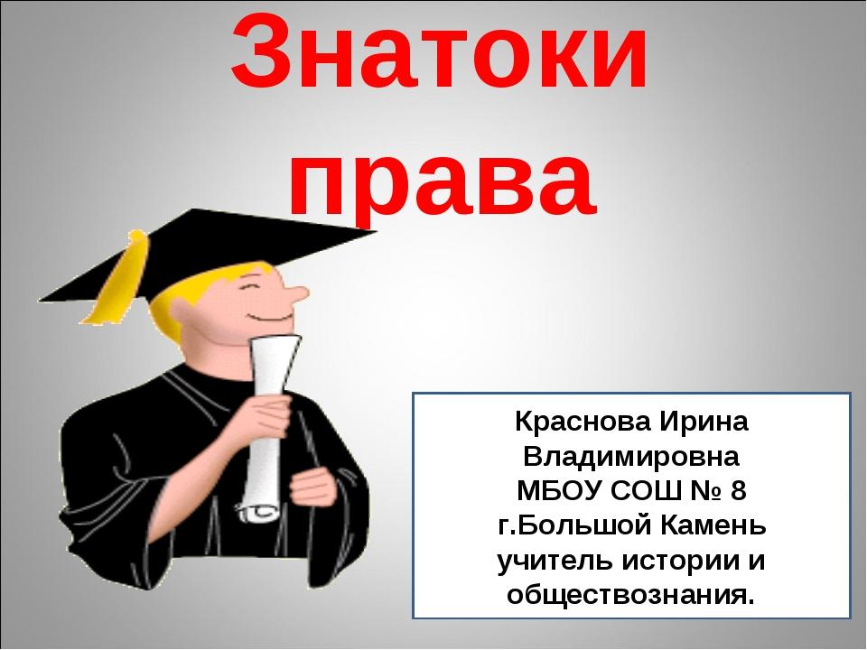 Знатоки права Краснова Ирина Владимировна МБОУ СОШ № 8 г.Большой Камень учите...